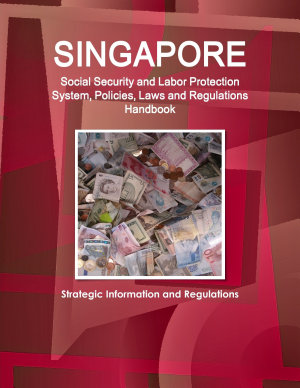 Singapore Social Security and Labor Protection System  Policies  Laws and Regulations Handbook   Strategic Information and Regulations PDF