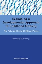 Examining a Developmental Approach to Childhood Obesity: The Fetal and Early Childhood Years: Workshop Summary