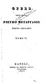 Opere dell'abate Pietro Metastasio: Volume 6