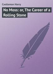 No Moss: or, The Career of a Rolling Stone
