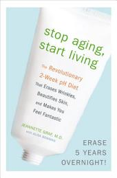 Stop Aging, Start Living: The Revolutionary 2-Week pH Diet That Erases Wrinkles, Beautifies Skin, and Makes You Feel Fantastic