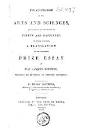 The Cultivation of the Arts and Sciences Maintained to be Favourable to Virtue and Happiness: To which is Added, a Translation of the Celebrated Prize Essay of Jean Jacques Rousseau, Wherein He Advances an Opposite Sentiment
