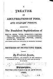 A Treatise on Adulterations of Food, and Culinary Poisons: Exhibiting the Fraudulent Sophistications of Bread, Beer, Wine, Spirituous Liquors, Tea, Coffee, Cream, Confectionery, Vinegar, Mustard, Pepper, Cheese, Olive Oil, Pickles, and Other Articles Employed in Domestic Economy. And Methods of Detecting Them