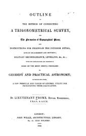 Outline of the Method of Conducting a Trigonometrical Survey, for the Formation of Topographical Plans: And Instructions for Filling-in the Interior Detail, Both by Measurement and Sketching : Military Reconnaissance, Leveling, &c., &c., with the Explanation and Solution of Some of the Most Useful Problems in Geodesy and Practical Astronomy, to which are Added a Few Formulæ and Tables of General Utility for Facilitating Their Calculation