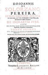 D.D. Ioannis de Solorzano Pereira ... De indiarum iure siue De iusta indiarum occidentalium inquisitione, acquisitione [et] retentione tomus primus: cui accessit alia eiusdem authoris Disputatio de parricidii crimine ...