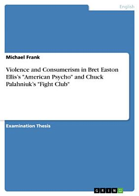 Violence and Consumerism in Bret Easton Ellis   s  American Psycho  and Chuck Palahniuk   s  Fight Club
