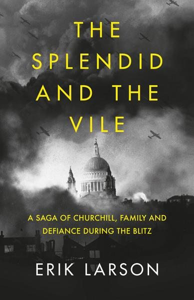 Download The Splendid and the Vile  A Saga of Churchill  Family and Defiance During the Blitz Book