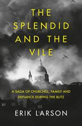 The Splendid And The Vile A Saga Of Churchill Family And Defiance During The Blitz PDF