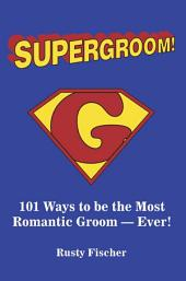 Supergroom!: 101 Ways to be the Most Romantic Groom-EVER!