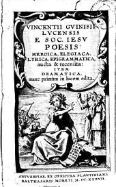 Vincentii Guinisi ... Poesis heroica, elegiaca, lyrica, epigrammatica, aucta et recensita: item dramatica, nunc primùm in lucem edita
