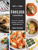 Fast to the Table Freezer Cookbook  Freezer Friendly Recipes and Frozen Food Shortcuts PDF