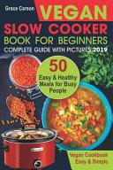 Vegan Slow Cooker Book for Beginners: 50 Easy and Healthy Meals for Busy People (Slow Cooker, Crock Pot, Crockpot, Vegan, Vegetarian Cookbook)