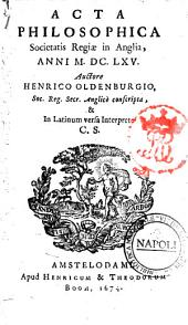 Acta philosophica societatis regiae in Anglia, anni 1665. Auctore Henrico Oldenburgio, soc. reg. secr. Anglicè conscripta, & in Latinum versa interprete C.S