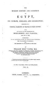 The Modern History and Condition of Egypt: Its Climate, Diseases, and Capabilities; Exhibited in a Personal Narrative of Travels in that Country: with an Account of the Proceedings of Mohammed Ali Pascha, from 1801-1843, Volume 2