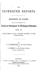 The Exchequer Reports: Reports of Cases Argued and Determined in the Courts of Exchequer & Exchequer Chamber ... Trinity Term, 10 Vict., to [Hilary Vacation, 19 Vict.] ... Both Inclusive. [1847-1856], Volume 10