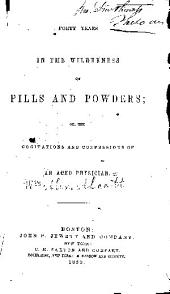 Forty years in the wilderness of pills and powders: or, The cogitations and confessions of an aged physician
