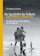 Die Geschichte des Fuáballs: Vom Strohball zur Bundesliga: Der Weg vom historischen Ballspiel bis in die Neuzeit