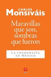 Maravillas que son, sombras que fueron: La fotografía en México