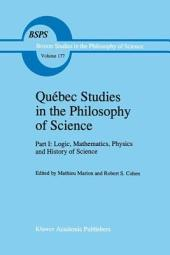 Québec Studies in the Philosophy of Science: Part I: Logic, Mathematics, Physics and History of Science