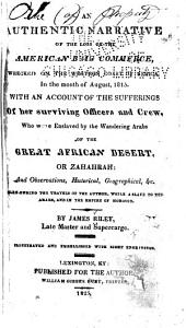 An Authentic Narrative of the Loss of the American Brig Commerce: Wrecked on the Western Coast of Africa, in the Month of August, 1815, with an Account of the Sufferings of Her Surviving Officers and Crew, who Were Enslaved by the Wandering Arabs of the Great African Desert, Or Zahahrah: and Observations, Historical, Geographical, &c., Made During the Travels of the Author, While a Slave to the Arabs, and in the Empire of Morocco