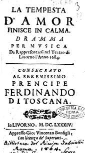 La tempesta d'amor finisce in calma. Dramma per musica da rappresentarsi nel teatro di Liuorno l'anno 1684. Consecrato al serenissimo prencipe Ferdinando di Toscana Giouanni Montomoli