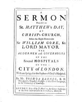 A Sermon preach'd on St. Matthew's Day, at Christ's Church before the Right Honourable Sir William Gore, Kt., Lord Mayor, the aldermen and governours of the several hospitals of the City of London. With an apology of the orphans of Christ's Hospital