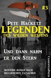 Legenden des Wilden Westens 3: Und dann nahm er den Stern: Western Roman nach historischen Tatsachen