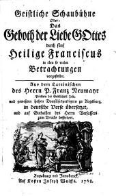 Geistliche Schaubühne Oder: Das Geboth der Liebe Gottes durch fünf Heilige Franciscus in eben so vielen Betrachtungen vorgestellet