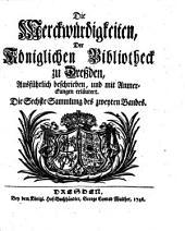 Die Merckwürdigkeiten Der Königlichen Bibliotheck zu Dreßden: Ausführlich beschrieben, und mit Anmerckungen erläutert, Band 2,Ausgabe 6