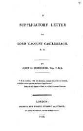 A Supplicatory Letter to Lord Viscount Castlereagh, K. G. [on the Bills Introduced Into Parliament for Preventing Seditious Meetings]: Volume 4