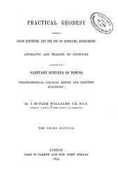 Practical geodesy: comprising chain surveying and the use of surveying instruments; levelling and tracing of contours together with trigonometrical, colonial, mining, and maritime surveying