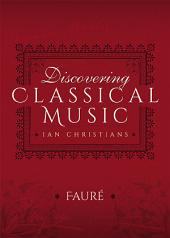 Discovering Classical Music: Fauré: His Life, The Person, His Music