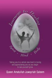JOURNEYS TO HEALING SPIRIT • MIND • BODY: TAKING YOU TO A WHOLE NEW LEVEL IN LOVING AND APPRECIATING YOU AS YOU BEGIN TO SEE YOURSELF GROW: Spirit - Mind - Body