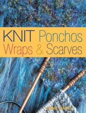 Knit Ponchos, Wraps & Scarves: Create 40 Quick and Contemporary Accessories, Edition 3