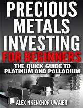 Precious Metals Investing For Beginners: The Quick Guide to Platinum and Palladium (Money, Business, Personal Finance, Investments, Stocks)