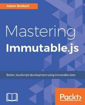 Mastering Immutable.js: Better JavaScript development using immutable data