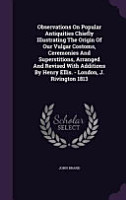 Observations on Popular Antiquities Chiefly Illustrating the Origin of Our Vulgar Costoms  Ceremonies and Superstitions  Arranged and Revised with Additions by Henry Ellis    London  J  Rivington 1813 PDF
