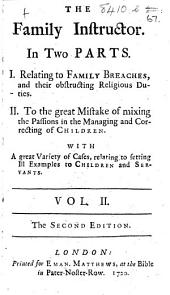 The Family Instructor. In two parts. I. Relating to family breaches, and their obstructing religious duties. II. To the great mistake of mixing the passions, in the managing and correcting of children. With a great variety of cases relating to setting ill examples to children and servants. Vol. II. By D. Defoe