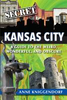 Secret Kansas City  A Guide to the Weird  Wonderful  and Obscure PDF