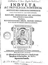 Indulta ac privilegia pontificia apostolici Ord. Clericorum Canonicorum Salvatoris Lateranensis regularis observantiae divi Augustini: nunc primum in unum collecta