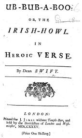 Ub-Bub-A-Boo: or, the Irish-Howl. In heroic verse. By Dean Swift