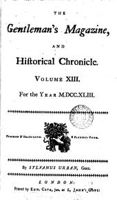 THE Gentleman's Magazine, AND Hiftorical Chronicle. Volume XIII. For the Year M.DCC.XLIII.