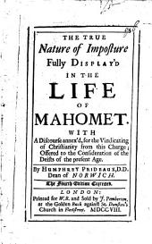 The True Nature of Imposture Fully Display'd in the Life of Mahomet: With A Discourse Annex'd, for the Vindicating of Christianity from this Charge: Offered to the Consideration of the Deists of the Present Age
