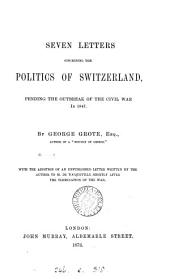 Seven Letters Concerning the Politics of Switzerland, Pending the Outbreak of the Civil War In 1847: With the Addition of an Unpublished Letter Written by the Author to M. de Tocqueville Shortly After the Termination of the War