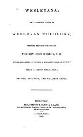 Wesleyana, Or, A Complete System of Wesleyan Theology: Selected from the Writings of the Rev. John Wesley, A. M. : and So Arranged as to Form a Miniature Body of Divinity (from a London Publication)