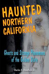 Haunted Northern California: Ghosts and Strange Phenomena of the Golden State