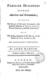 Familiar Dialogues Between Americus and Britannicus; in which the Right of Private Judgment; the Exploded Doctrines of Infallibility, Passive Obedience, and Non-resistance; with the Leading Sentiments of Dr. Price, on the Nature of Civil Liberty, &c. are Particularly Considered. By John Martin