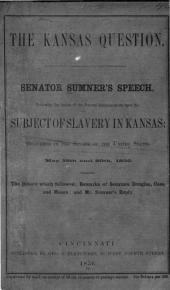The Kansas question: Senator Sumner's speech, reviewing the action of the Federal Administration upon the subject of slavery in Kansas; delivered in the Senate of the United States, May 19th and 20th, 1856. Including the debate which followed; remarks of Senators Douglas, Cass, and Mason; and Mr. Sumner's reply