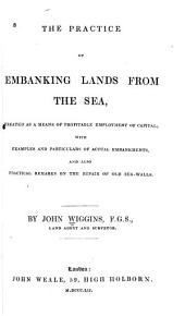 The practice of embanking lands from the sea, treated as a means of profitable employment of capital: with examples and particulars of actual embankments, and also practical remarks on the repair of old sea-walls