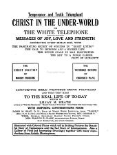 "Christ in the Under-world, Or, The White Telephone: Messages of Joy, Love, and Strength Connecting Every Human Soul with the Fascinating Secret of Success in ""right Living,"" the Call to Heroism and a Higher Life, the Divine Spark in Man Electrified the Key to a Noble Career, the Uplift of Humanity : the Christ Solution of Modern Problems, the Victorious Outcome of Cherished Plans : Comforting Bible Promises Being Fulfilled and what They Mean to the Real Life of To-day"